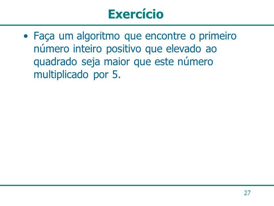 Exercício Faça um algoritmo que encontre o primeiro número inteiro positivo que elevado ao quadrado seja maior que este número multiplicado por 5. 27