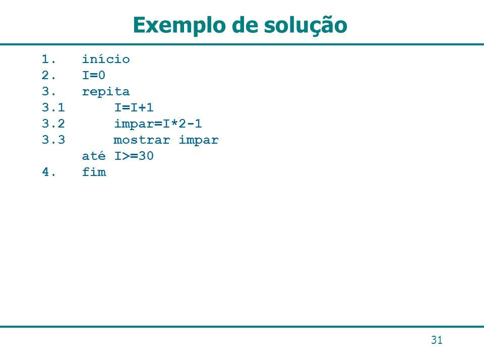 Exemplo de solução 1. início 2. I=0 3. repita 3.1 I=I+1 3.2 impar=I*2-1 3.3 mostrar impar até I>=30 4. fim 31