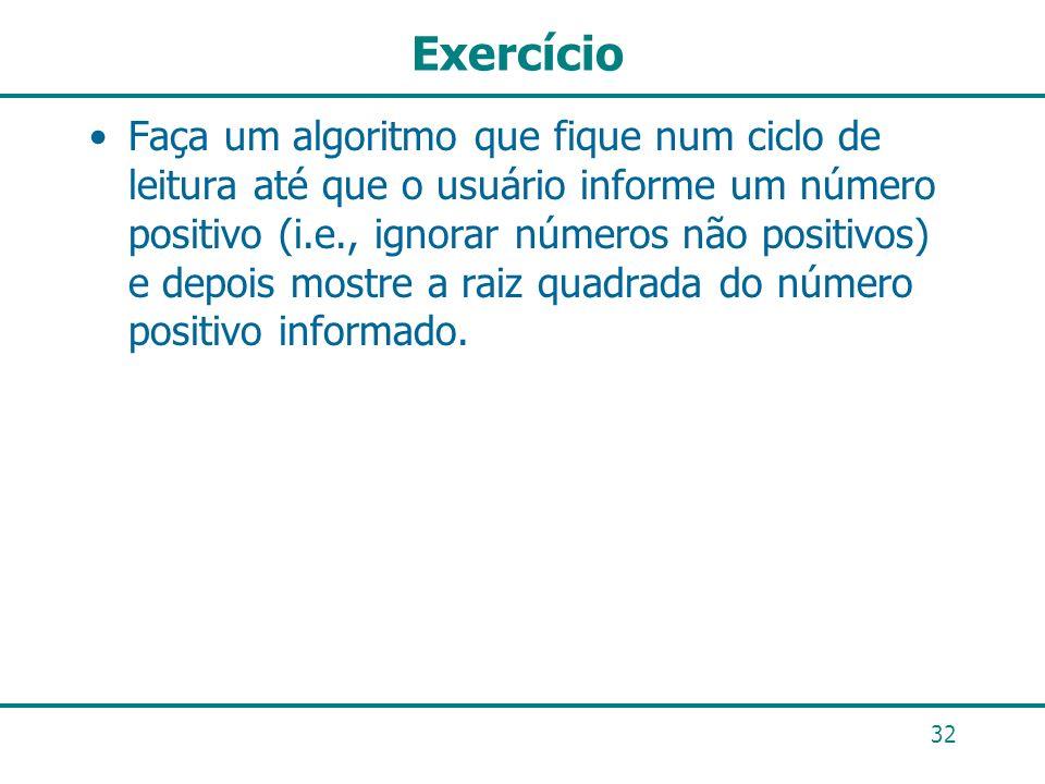 Exercício Faça um algoritmo que fique num ciclo de leitura até que o usuário informe um número positivo (i.e., ignorar números não positivos) e depois