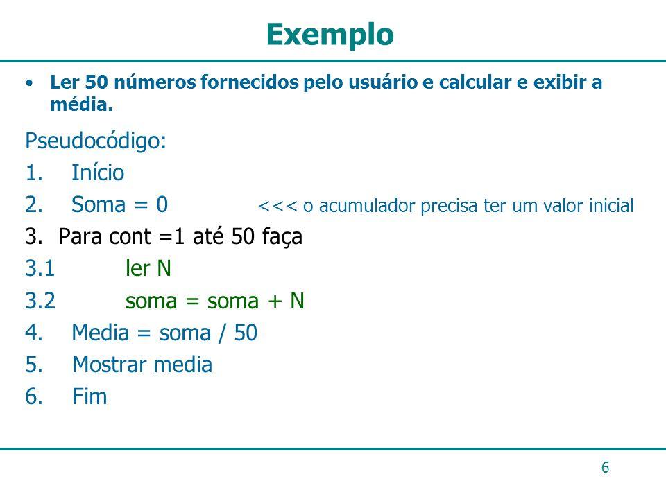 6 Exemplo Ler 50 números fornecidos pelo usuário e calcular e exibir a média. Pseudocódigo: 1. Início 2. Soma = 0 <<< o acumulador precisa ter um valo