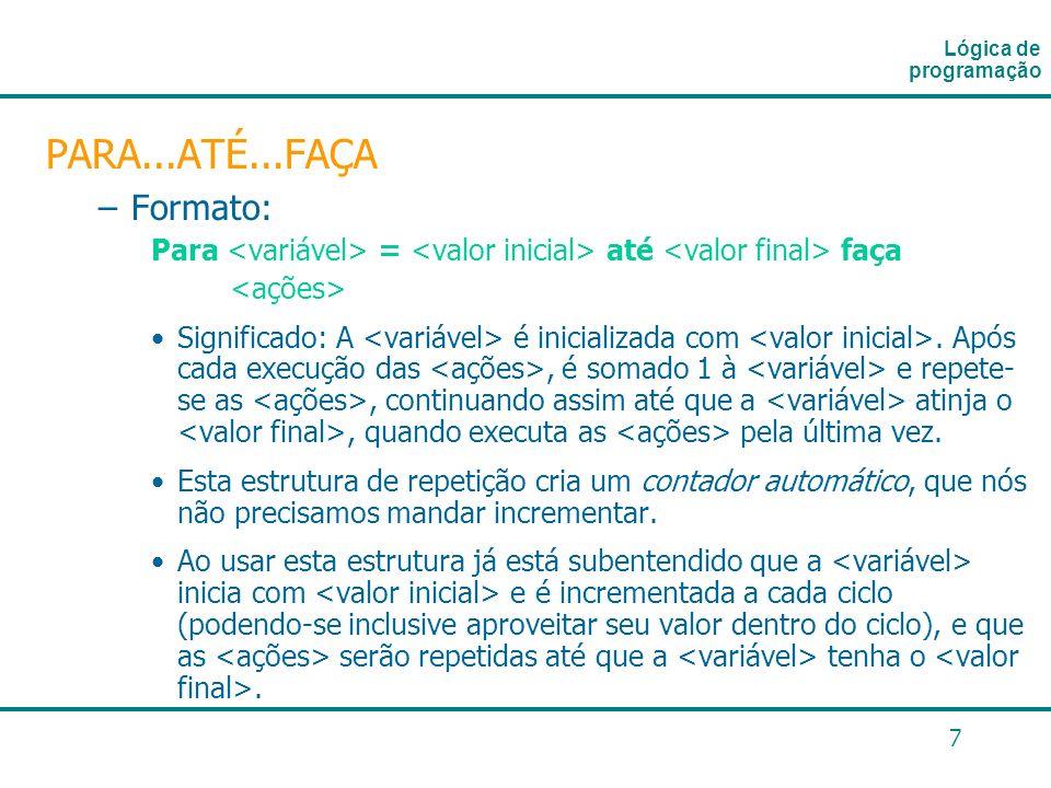 7 PARA...ATÉ...FAÇA –Formato: Para = até faça Significado: A é inicializada com. Após cada execução das, é somado 1 à e repete- se as, continuando ass