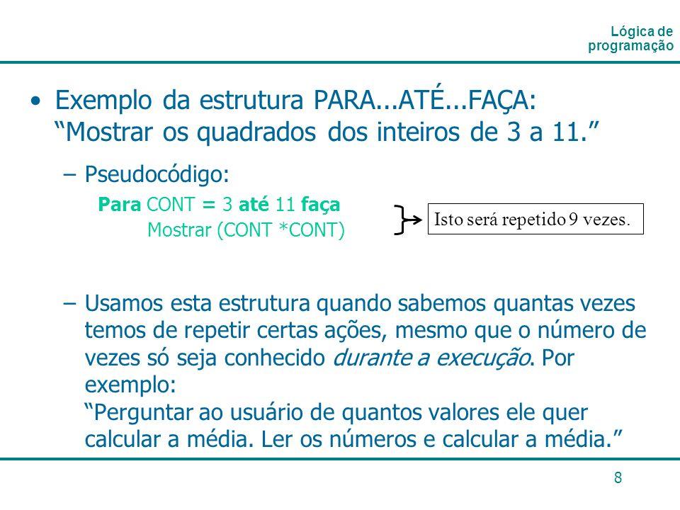8 Exemplo da estrutura PARA...ATÉ...FAÇA: Mostrar os quadrados dos inteiros de 3 a 11. –Pseudocódigo: Para CONT = 3 até 11 faça Mostrar (CONT *CONT) –