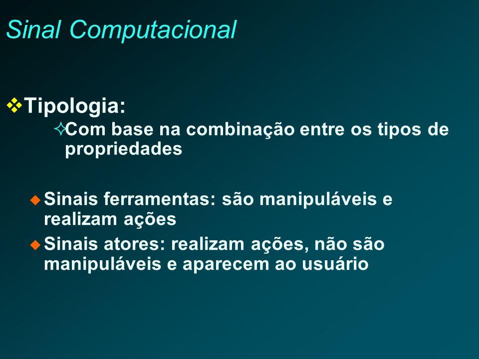 Sinal Computacional Tipologia: Com base na combinação entre os tipos de propriedades Sinais ferramentas: são manipuláveis e realizam ações Sinais ator