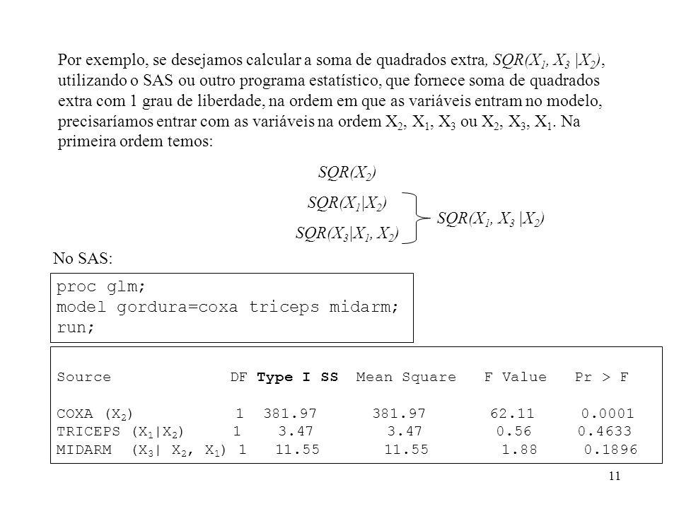 11 Por exemplo, se desejamos calcular a soma de quadrados extra, SQR(X 1, X 3 |X 2 ), utilizando o SAS ou outro programa estatístico, que fornece soma de quadrados extra com 1 grau de liberdade, na ordem em que as variáveis entram no modelo, precisaríamos entrar com as variáveis na ordem X 2, X 1, X 3 ou X 2, X 3, X 1.