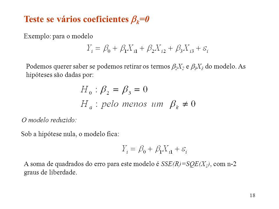 18 Teste se vários coeficientes k =0 Exemplo: para o modelo Podemos querer saber se podemos retirar os termos 2 X 2 e 3 X 3 do modelo.