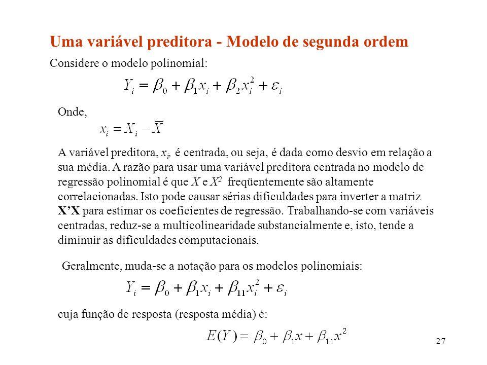 27 Uma variável preditora - Modelo de segunda ordem Considere o modelo polinomial: Onde, A variável preditora, x i, é centrada, ou seja, é dada como desvio em relação a sua média.