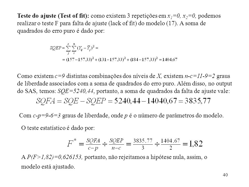 40 Teste do ajuste (Test of fit): como existem 3 repetições em x 1 =0, x 2 =0, podemos realizar o teste F para falta de ajuste (lack of fit) do modelo (17).