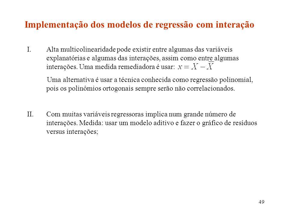 49 Implementação dos modelos de regressão com interação I.Alta multicolinearidade pode existir entre algumas das variáveis explanatórias e algumas das interações, assim como entre algumas interações.