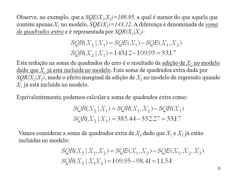 6 Observe, no exemplo, que a SQE(X 1,X 2 )=109,95, a qual é menor do que aquela que contém apenas X 1 no modelo, SQE(X 1 )=143,12.