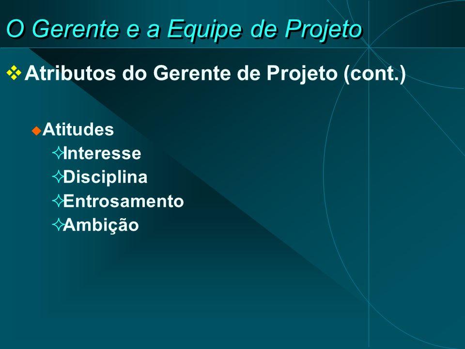 O Gerente e a Equipe de Projeto Atributos do Gerente de Projeto (cont.) Atitudes Interesse Disciplina Entrosamento Ambição