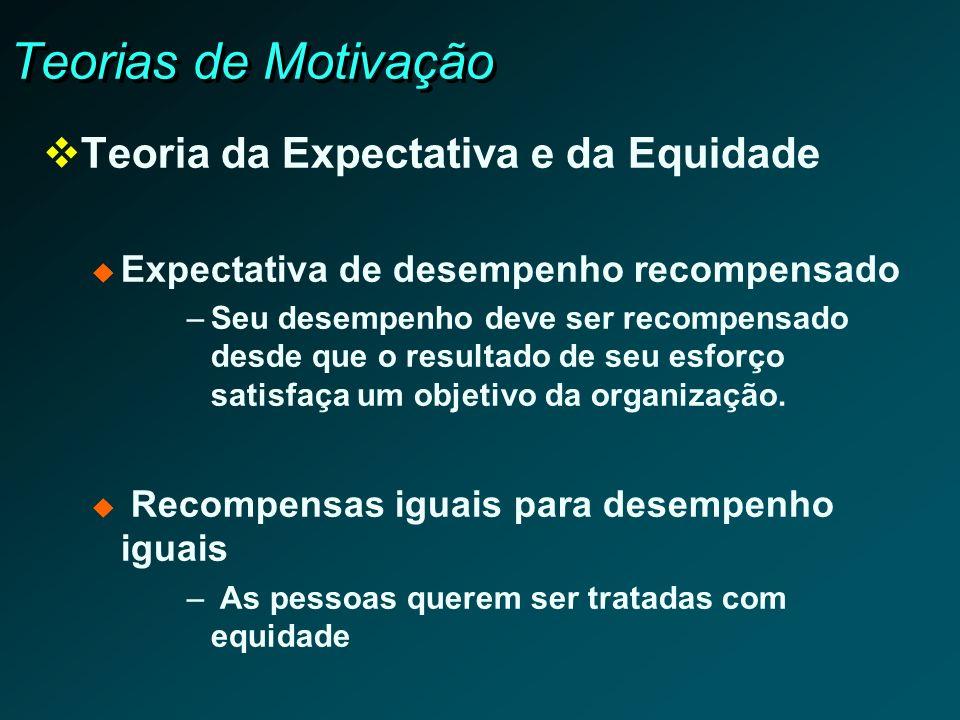 Teorias de Motivação Teoria da Expectativa e da Equidade Expectativa de desempenho recompensado –Seu desempenho deve ser recompensado desde que o resu