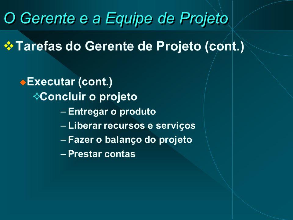 O Gerente e a Equipe de Projeto Tarefas do Gerente de Projeto (cont.) Executar (cont.) Concluir o projeto –Entregar o produto –Liberar recursos e serv