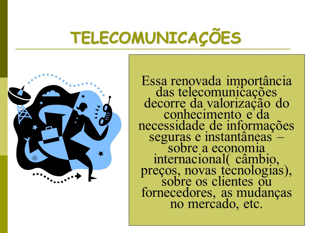 TELECOMUNICAÇÕES Essa renovada importância das telecomunicações decorre da valorização do conhecimento e da necessidade de informações seguras e insta