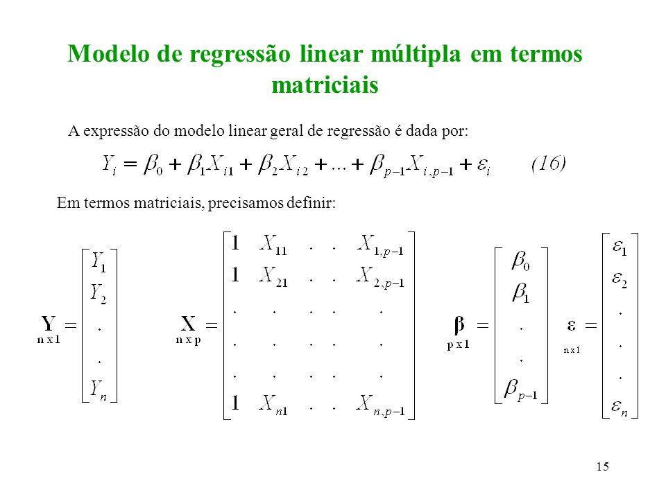 16 Em termos matriciais, o modelo de regressão linear geral é dado por: é um vetor de variáveis aleatórias independentes e normalmente distribuídas com esperança (média), E( )=0 e matriz de variância-covariância dada por: Assim, o vetor das observações Y tem esperança e variância dadas por: (17) = 2 I (18)