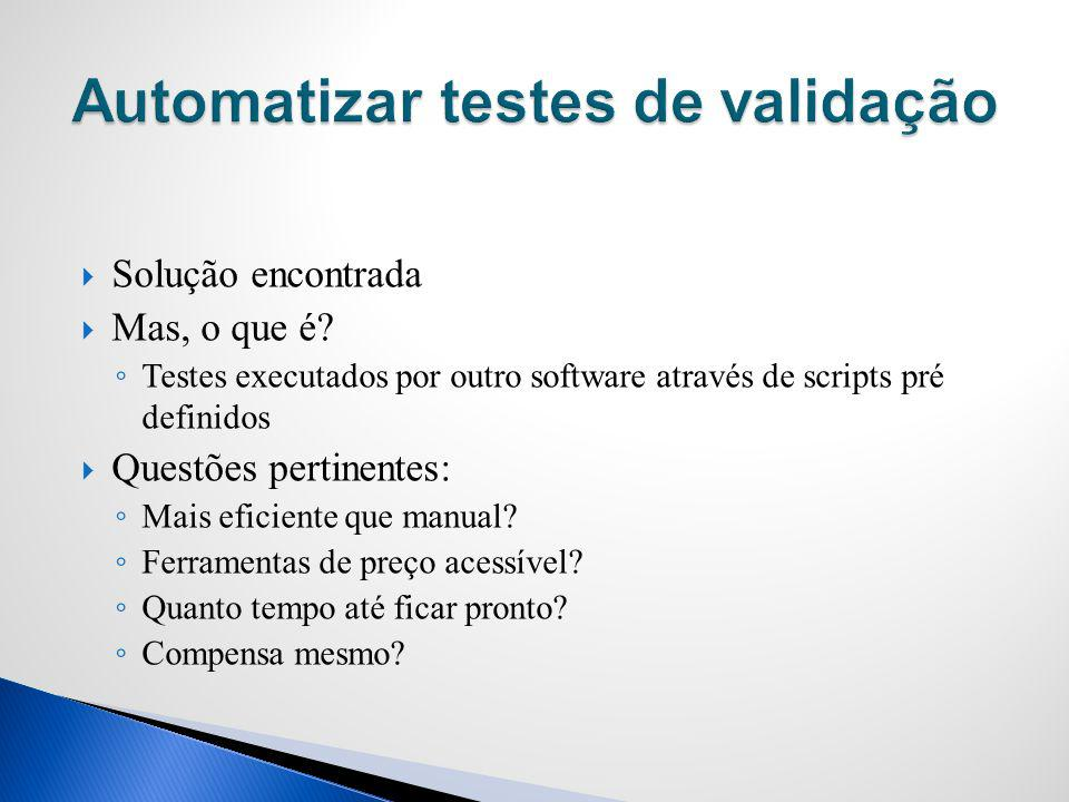 Solução encontrada Mas, o que é? Testes executados por outro software através de scripts pré definidos Questões pertinentes: Mais eficiente que manual