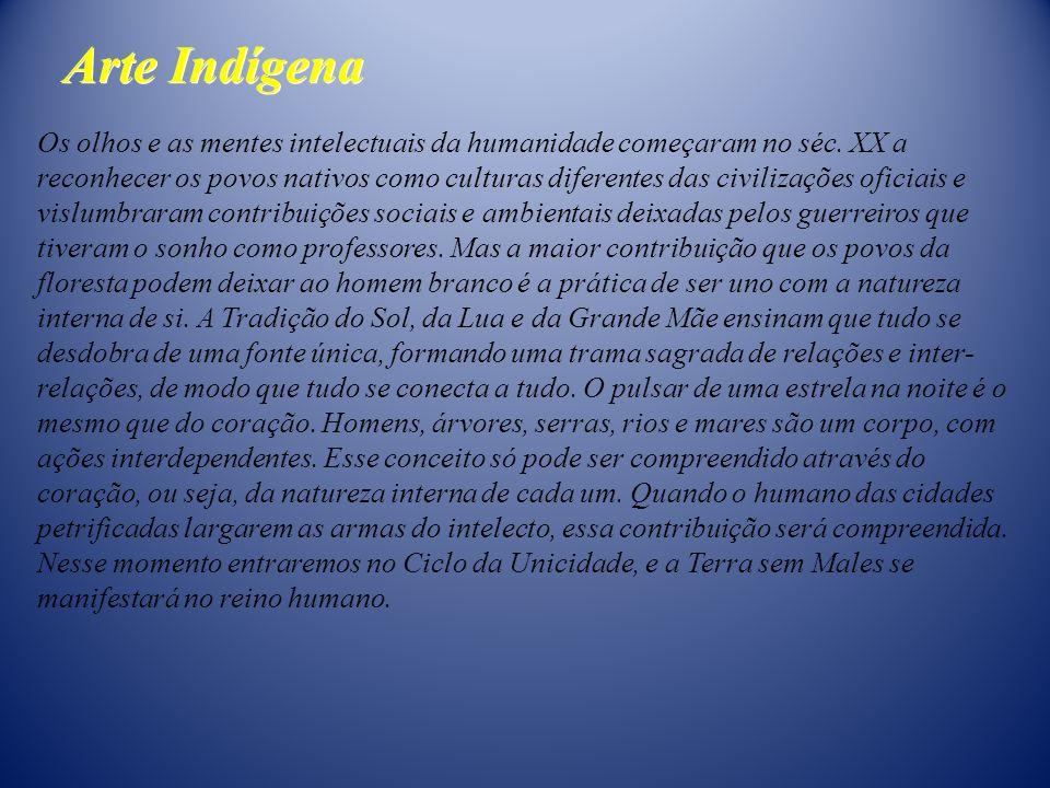 Arte Indígena Os olhos e as mentes intelectuais da humanidade começaram no séc. XX a reconhecer os povos nativos como culturas diferentes das civiliza