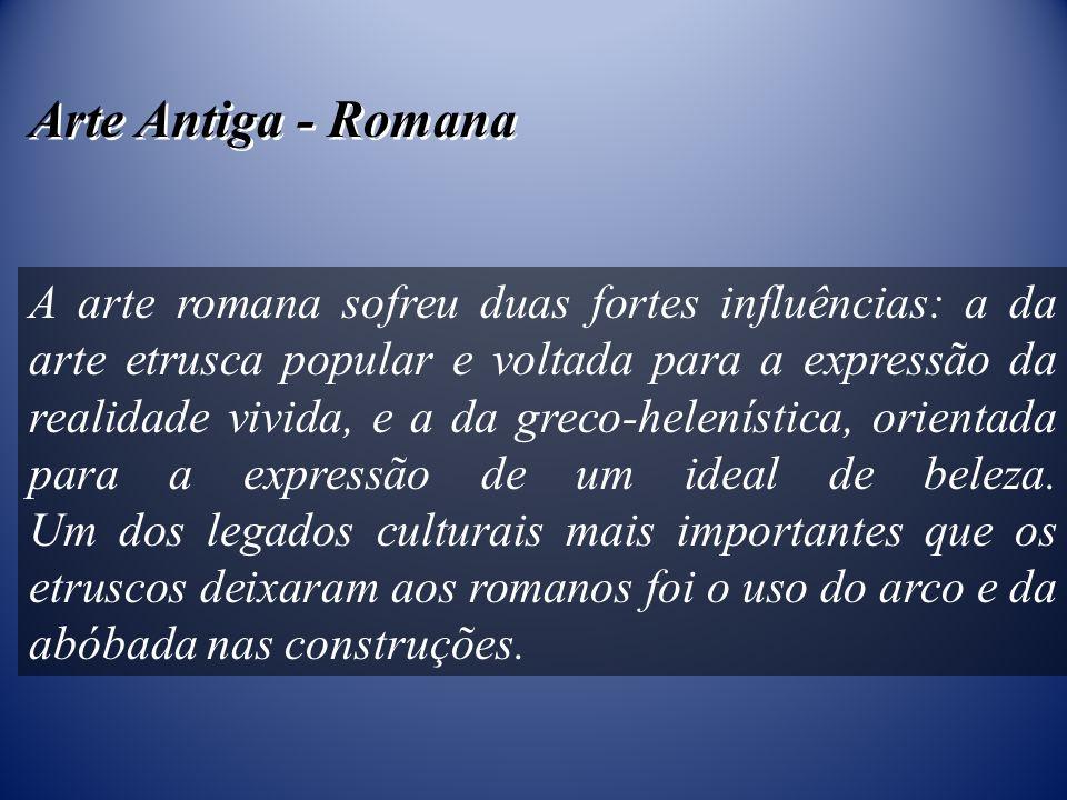 Arte Antiga - Romana A arte romana sofreu duas fortes influências: a da arte etrusca popular e voltada para a expressão da realidade vivida, e a da gr