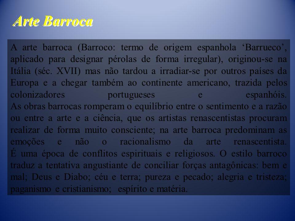 A arte barroca (Barroco: termo de origem espanhola Barrueco, aplicado para designar pérolas de forma irregular), originou-se na Itália (séc. XVII) mas