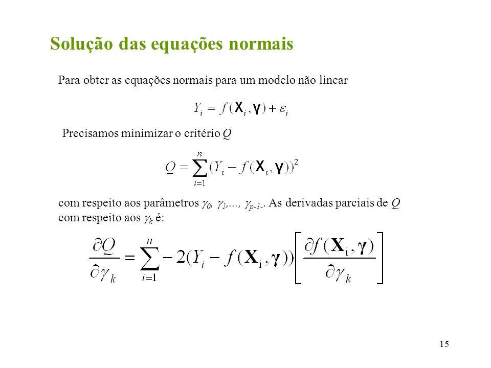 15 Solução das equações normais Para obter as equações normais para um modelo não linear Precisamos minimizar o critério Q com respeito aos parâmetros