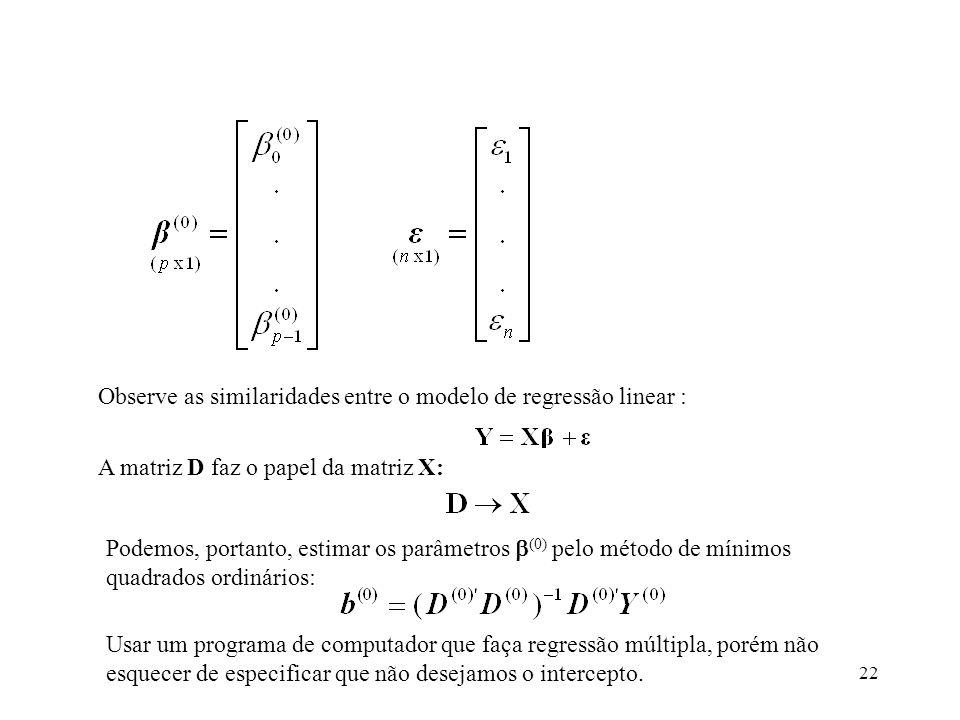 22 Observe as similaridades entre o modelo de regressão linear : A matriz D faz o papel da matriz X: Podemos, portanto, estimar os parâmetros (0) pelo