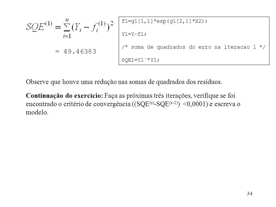 34 = 49.46383 f1=g1[1,1]*exp(g1[2,1]*X2); Y1=Y-f1; /* soma de quadrados do erro na iteracao 1 */ SQE1=Y1`*Y1; Observe que houve uma redução nas somas