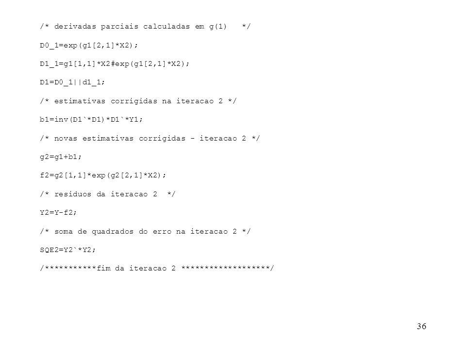 36 /* derivadas parciais calculadas em g(1) */ D0_1=exp(g1[2,1]*X2); D1_1=g1[1,1]*X2#exp(g1[2,1]*X2); D1=D0_1||d1_1; /* estimativas corrigidas na iter