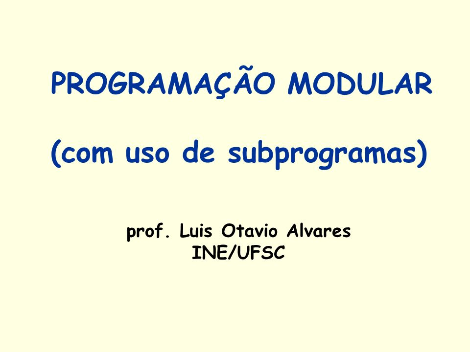 PROGRAMAÇÃO MODULAR (com uso de subprogramas) prof. Luis Otavio Alvares INE/UFSC