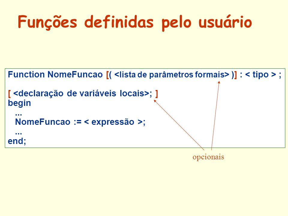 Function NomeFuncao [( )] : ; [ ; ] begin... NomeFuncao := ;... end; opcionais Funções definidas pelo usuário
