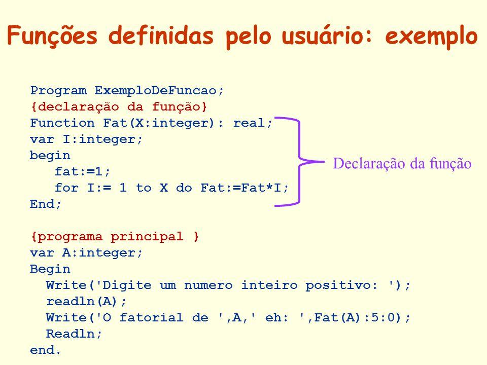 Funções definidas pelo usuário: exemplo Program ExemploDeFuncao; {declaração da função} Function Fat(X:integer): real; var I:integer; begin fat:=1; fo