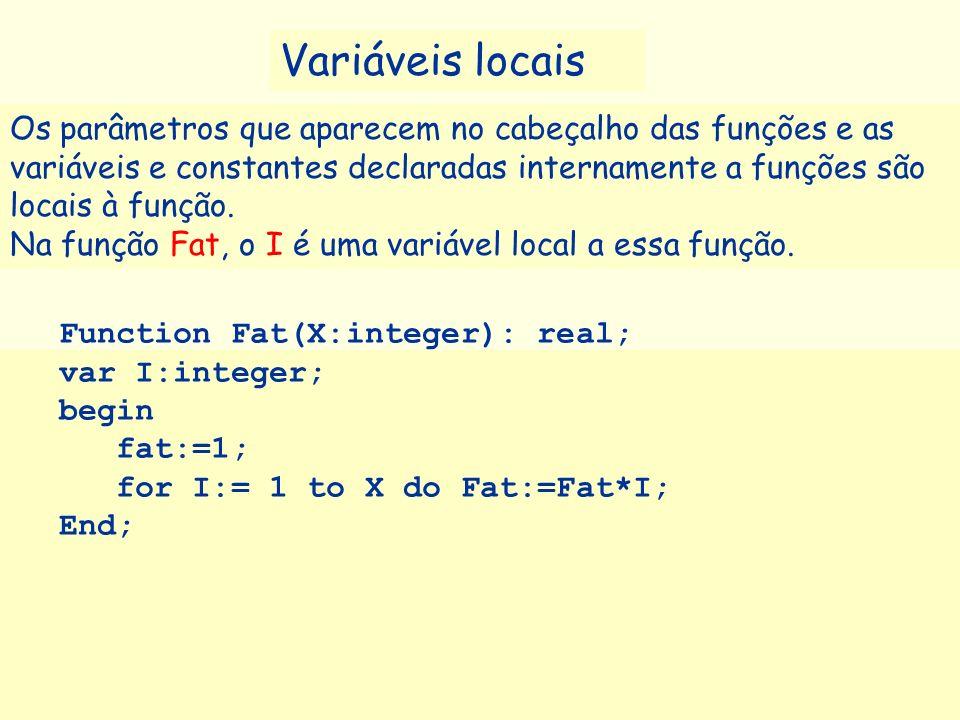 Function Fat(X:integer): real; var I:integer; begin fat:=1; for I:= 1 to X do Fat:=Fat*I; End; Variáveis locais Os parâmetros que aparecem no cabeçalh