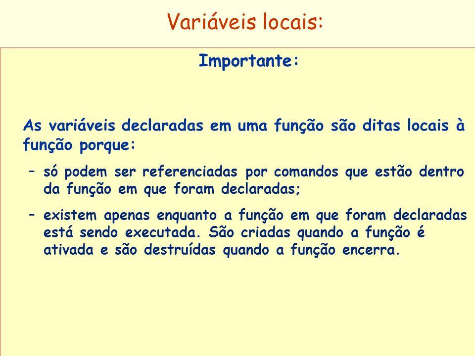 Variáveis locais: Importante: As variáveis declaradas em uma função são ditas locais à função porque: –só podem ser referenciadas por comandos que est