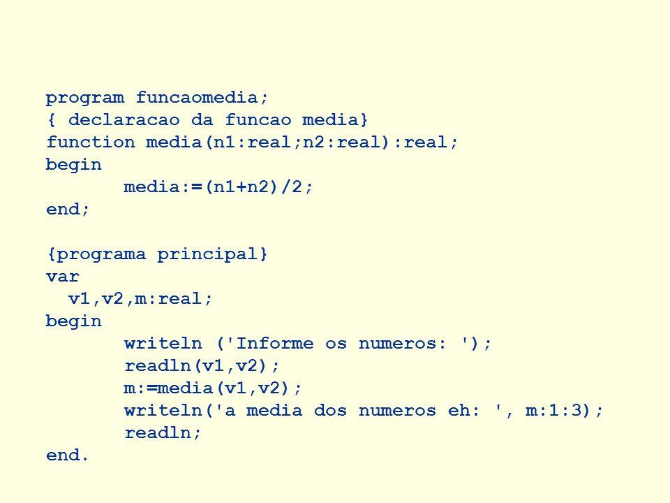 program funcaomedia; { declaracao da funcao media} function media(n1:real;n2:real):real; begin media:=(n1+n2)/2; end; {programa principal} var v1,v2,m
