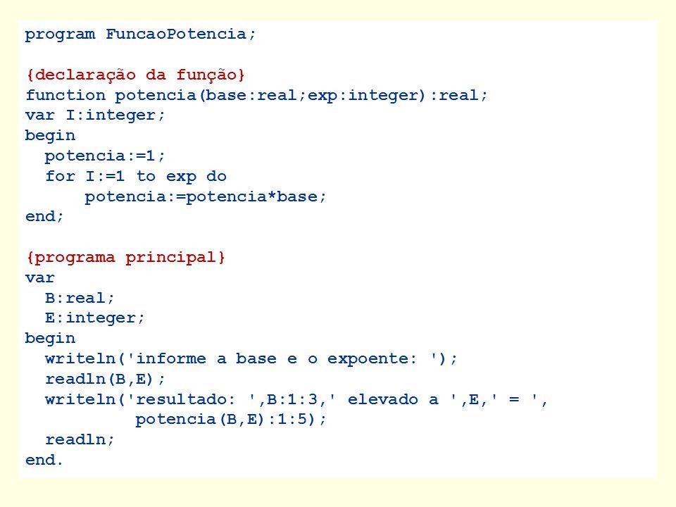 program FuncaoPotencia; {declaração da função} function potencia(base:real;exp:integer):real; var I:integer; begin potencia:=1; for I:=1 to exp do pot