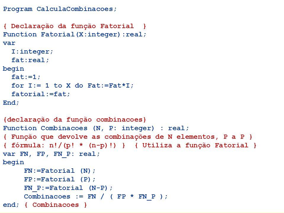 Program CalculaCombinacoes; { Declaração da função Fatorial } Function Fatorial(X:integer):real; var I:integer; fat:real; begin fat:=1; for I:= 1 to X