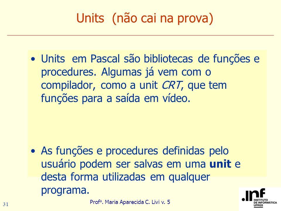 Prof a. Maria Aparecida C. Livi v. 5 31 Units (não cai na prova) Units em Pascal são bibliotecas de funções e procedures. Algumas já vem com o compila