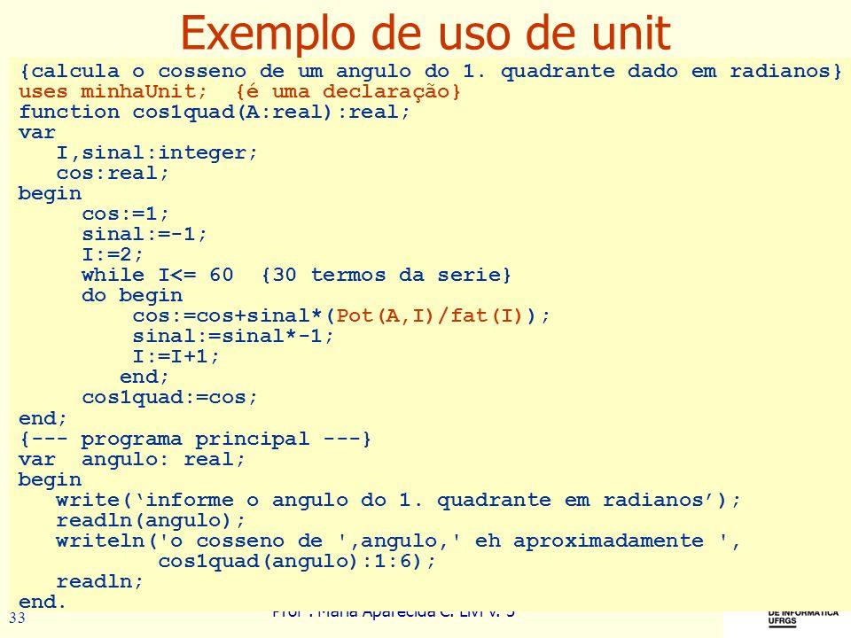 Prof a. Maria Aparecida C. Livi v. 5 33 Exemplo de uso de unit {calcula o cosseno de um angulo do 1. quadrante dado em radianos} uses minhaUnit; {é um