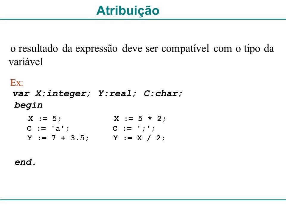 o resultado da expressão deve ser compatível com o tipo da variável Ex: var X:integer; Y:real; C:char; begin end. C := 'a'; C := ';'; Y := 7 + 3.5; Y
