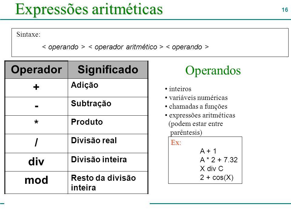 16 Expressões aritméticas OperadorSignificado + Adição - Subtração * Produto / Divisão real div Divisão inteira mod Resto da divisão inteira ** Potenciação Sintaxe: Operandos inteiros variáveis numéricas chamadas a funções expressões aritméticas (podem estar entre parêntesis) Ex: A + 1 A * 2 + 7.32 X div C 2 + cos(X)