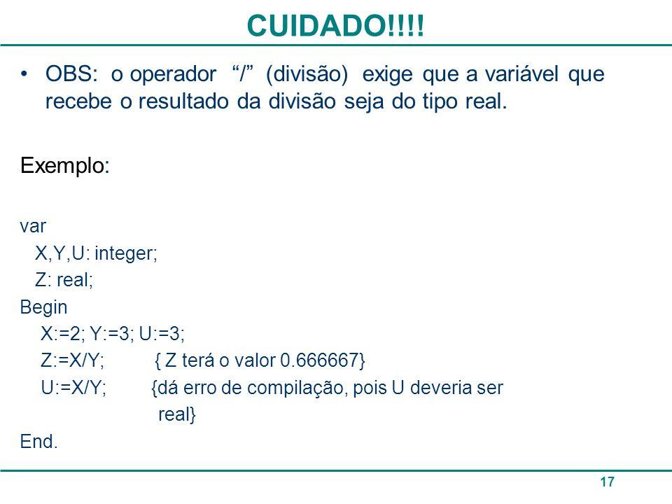 CUIDADO!!!! 17 OBS: o operador / (divisão) exige que a variável que recebe o resultado da divisão seja do tipo real. Exemplo: var X,Y,U: integer; Z: r