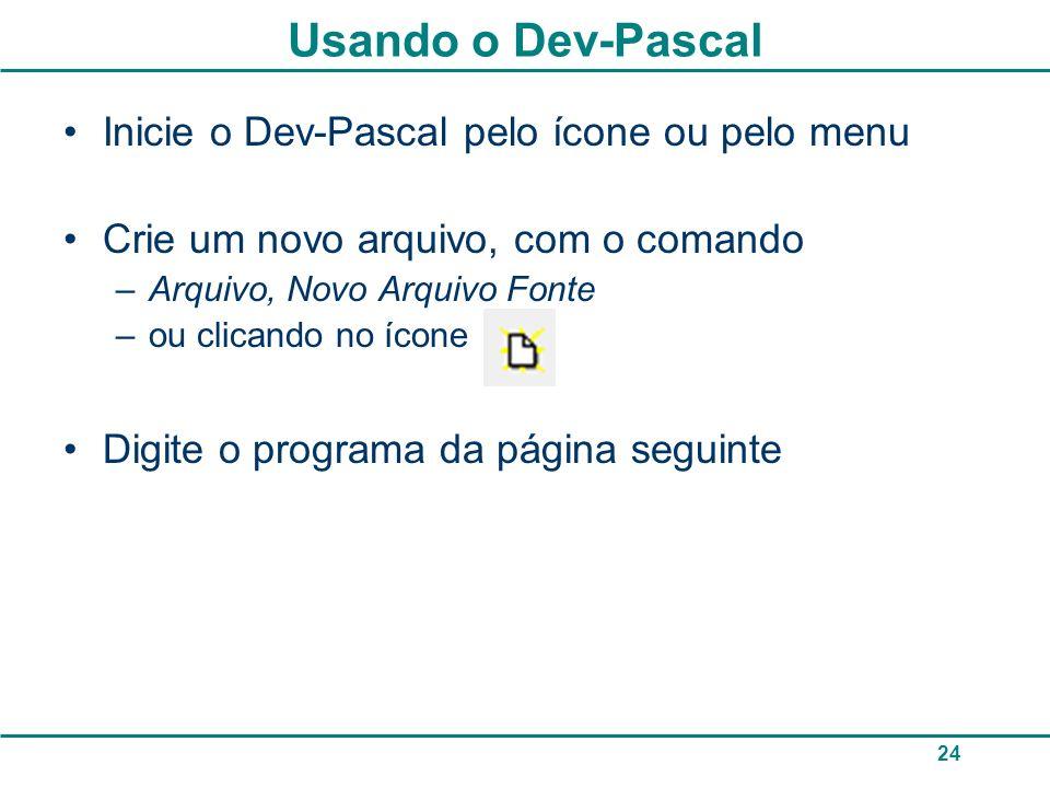 24 Usando o Dev-Pascal Inicie o Dev-Pascal pelo ícone ou pelo menu Crie um novo arquivo, com o comando –Arquivo, Novo Arquivo Fonte –ou clicando no ícone Digite o programa da página seguinte