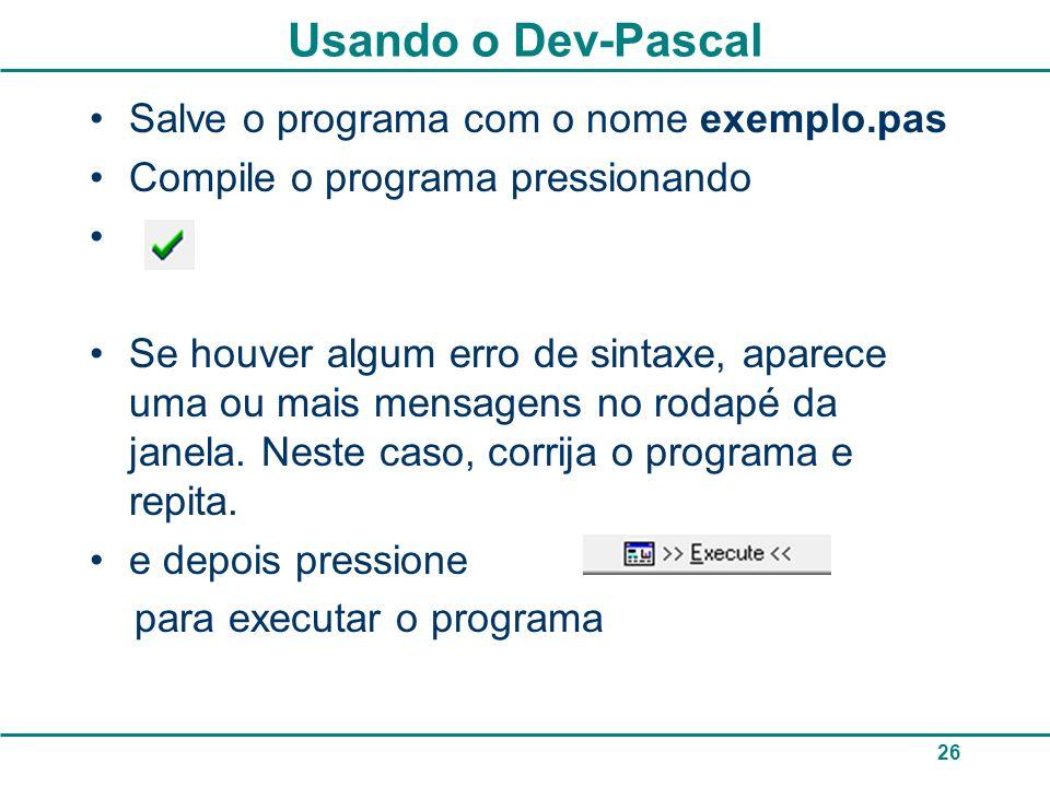 26 Usando o Dev-Pascal Salve o programa com o nome exemplo.pas Compile o programa pressionando Se houver algum erro de sintaxe, aparece uma ou mais mensagens no rodapé da janela.
