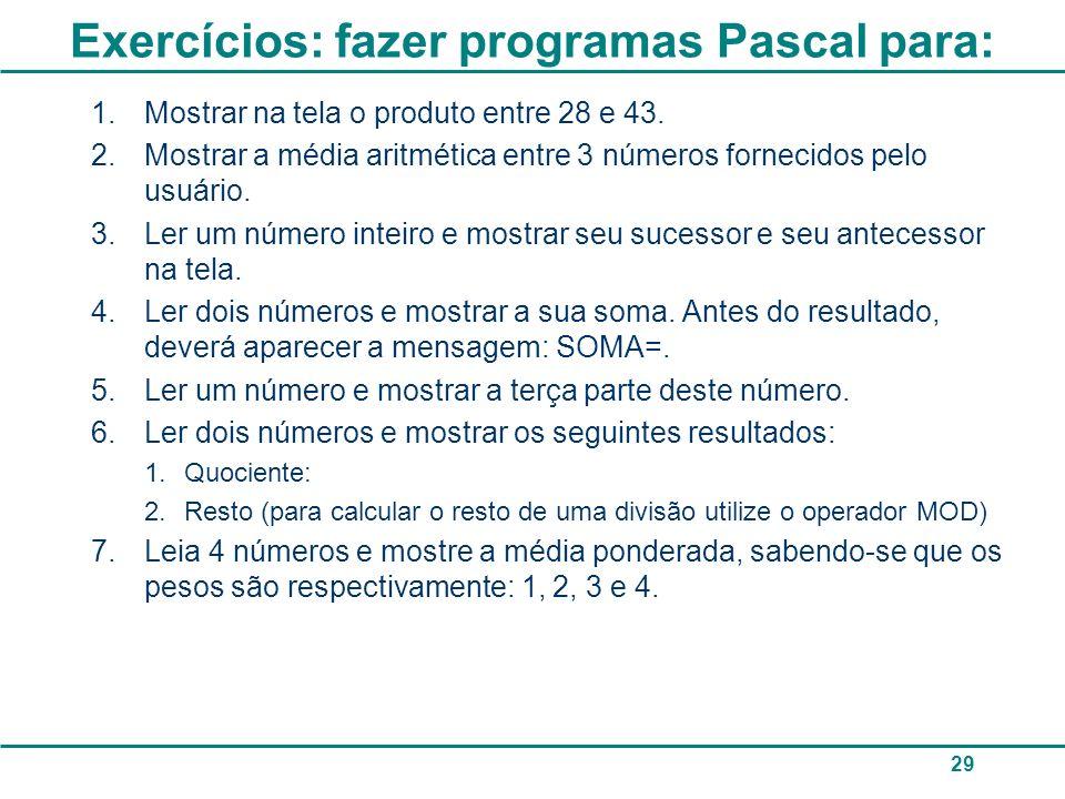 Exercícios: fazer programas Pascal para: 1.Mostrar na tela o produto entre 28 e 43. 2.Mostrar a média aritmética entre 3 números fornecidos pelo usuár
