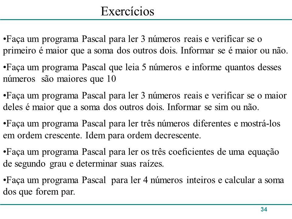 34 Exercícios Faça um programa Pascal para ler 3 números reais e verificar se o primeiro é maior que a soma dos outros dois. Informar se é maior ou nã