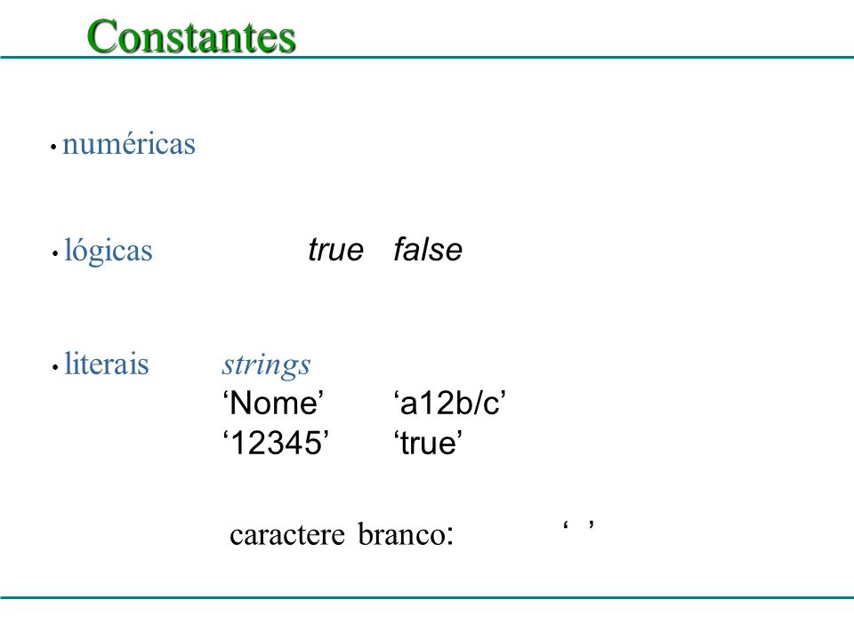 Constantes numéricas lógicas truefalse literaisstrings Nomea12b/c 12345true caractere branco :