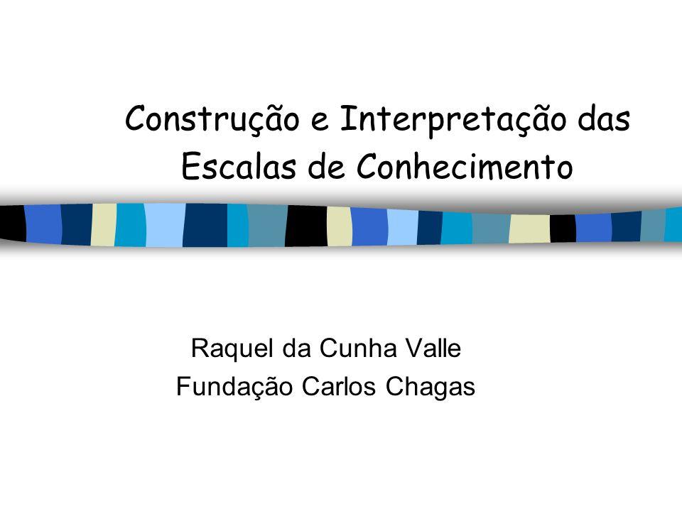 Construção e Interpretação das Escalas de Conhecimento Raquel da Cunha Valle Fundação Carlos Chagas