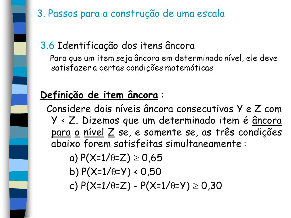 3. Passos para a construção de uma escala 3.6 Identificação dos itens âncora Para que um item seja âncora em determinado nível, ele deve satisfazer a