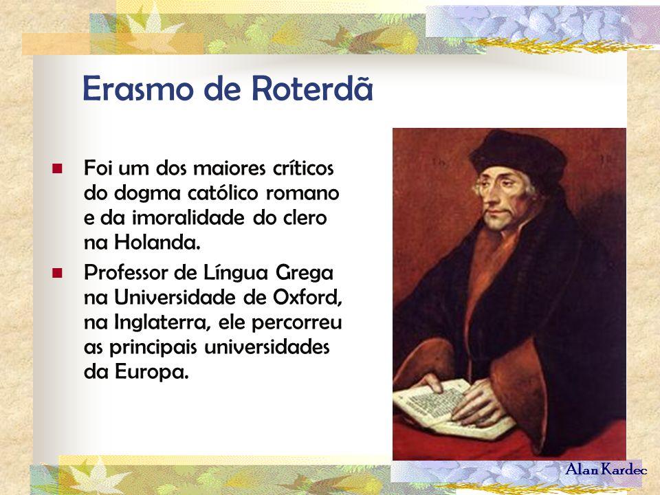 Alan Kardec Erasmo de Roterdã Foi um dos maiores críticos do dogma católico romano e da imoralidade do clero na Holanda. Professor de Língua Grega na