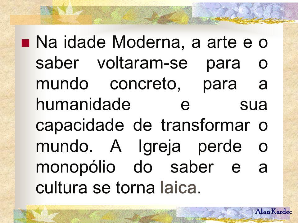 Alan Kardec Na idade Moderna, a arte e o saber voltaram-se para o mundo concreto, para a humanidade e sua capacidade de transformar o mundo. A Igreja