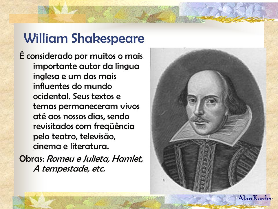Alan Kardec William Shakespeare É considerado por muitos o mais importante autor da língua inglesa e um dos mais influentes do mundo ocidental. Seus t