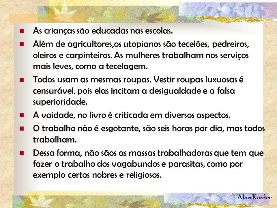 Alan Kardec As crianças são educadas nas escolas. Além de agricultores,os utopianos são tecelões, pedreiros, oleiros e carpinteiros. As mulheres traba